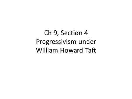 Ch 9, Section 4 Progressivism under William Howard Taft
