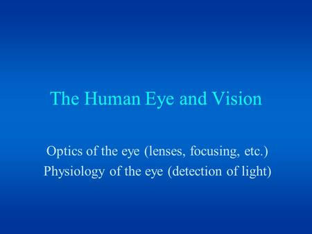The Human Eye and Vision Optics of the eye (lenses, focusing, etc.) Physiology of the eye (detection of light)