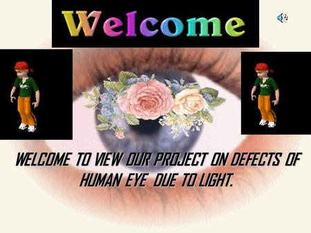 WELCOME TO VIEW OUR PROJECT ON DEFECTS OF HUMAN EYE DUE TO LIGHT.