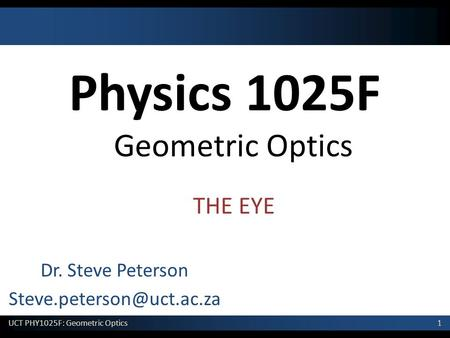 1 UCT PHY1025F: Geometric Optics Physics 1025F Geometric Optics Dr. Steve Peterson THE EYE.