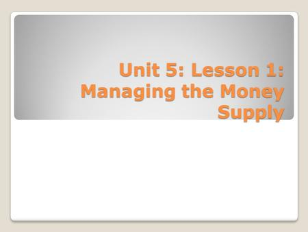 Unit 5: Lesson 1: Managing the Money Supply