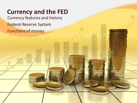 Currency and the FED Currency features and history