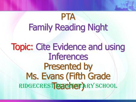 PTA Family Reading Night Topic: Cite Evidence and using Inferences Presented by Ms. Evans (Fifth Grade Teacher) Ridgecrest Elementary School.