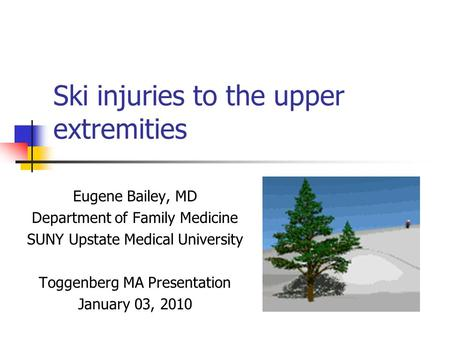 Ski injuries to the upper extremities Eugene Bailey, MD Department of Family Medicine SUNY Upstate Medical University Toggenberg MA Presentation January.