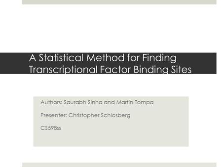 A Statistical Method for Finding Transcriptional Factor Binding Sites Authors: Saurabh Sinha and Martin Tompa Presenter: Christopher Schlosberg CS598ss.