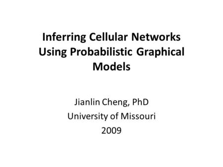 Inferring Cellular Networks Using Probabilistic Graphical Models Jianlin Cheng, PhD University of Missouri 2009.