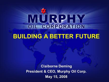 BUILDING A BETTER FUTURE Claiborne Deming President & CEO, Murphy Oil Corp. May 15, 2008.