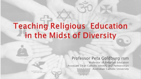 Professor Peta Goldburg rsm Professor of Religious Education Associate Dean Catholic Identity and Partnerships Australian Catholic University.