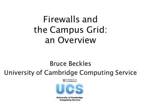 Firewalls and the Campus Grid: an Overview Bruce Beckles University of Cambridge Computing Service.