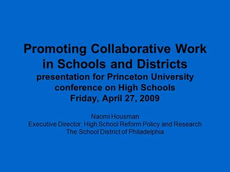 Promoting Collaborative Work in Schools and Districts presentation for Princeton University conference on High Schools Friday, April 27, 2009 Naomi Housman.