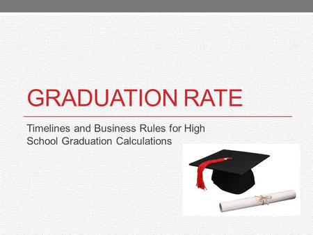 GRADUATION RATE Timelines and Business Rules for High School Graduation Calculations.