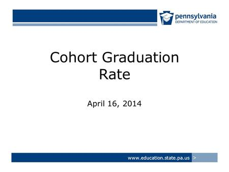 Cohort Graduation Rate April 16, 2014 www.education.state.pa.us >