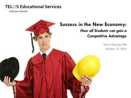 Success in the New Economy: How all Students can gain a Competitive Advantage Kevin Fleming PhD October 14, 2014.