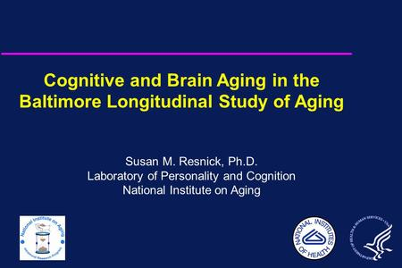 Cognitive and Brain Aging in the Baltimore Longitudinal Study of Aging Susan M. Resnick, Ph.D. Laboratory of Personality and Cognition National Institute.