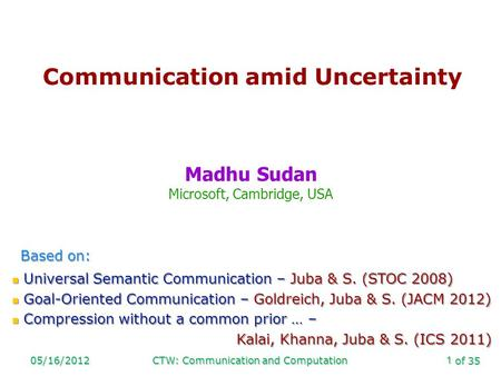 Of 35 05/16/2012CTW: Communication and Computation1 Communication amid Uncertainty Madhu Sudan Microsoft, Cambridge, USA Based on: Universal Semantic Communication.
