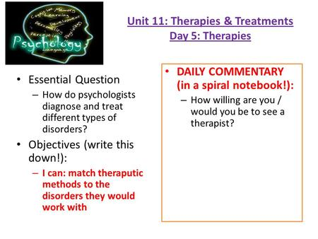 Unit 11: Therapies & Treatments Day 5: Therapies Essential Question – How do psychologists diagnose and treat different types of disorders? Objectives.