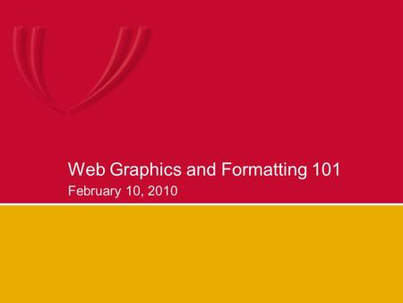 Web Graphics and Formatting 101 February 10, 2010.