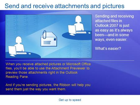 Get up to speed Send and receive attachments and pictures Sending and receiving attached files in Outlook 2007 is just as easy as it's always been—and.