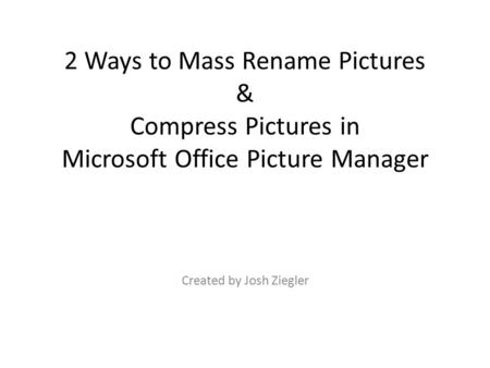 2 Ways to Mass Rename Pictures & Compress Pictures in Microsoft Office Picture Manager Created by Josh Ziegler.