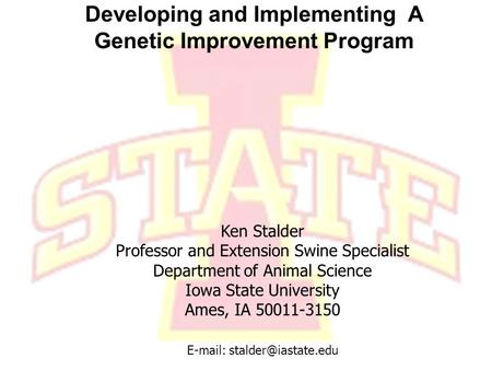 I OWA S TATE U NIVERSITY Department of Animal Science Developing and Implementing A Genetic Improvement Program Ken Stalder Professor and Extension Swine.
