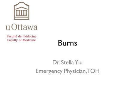 Burns Dr. Stella Yiu Emergency Physician, TOH. LMCC objectives Diagnose severity and extent Manage complications Institute initial management of burn.