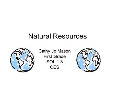 Natural Resources Cathy Jo Mason First Grade SOL 1.8 CES.