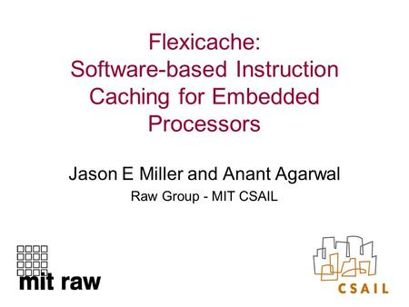 Flexicache: Software-based Instruction Caching for Embedded Processors Jason E Miller and Anant Agarwal Raw Group - MIT CSAIL.
