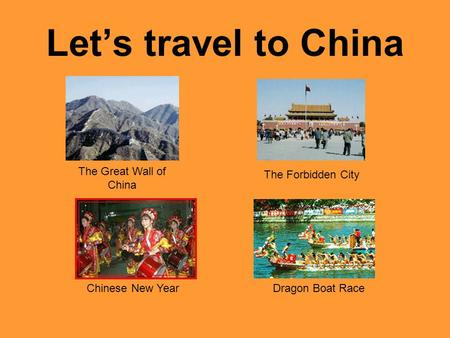 Let's travel to China The Great Wall of China The Forbidden City Chinese New Year Dragon Boat Race.
