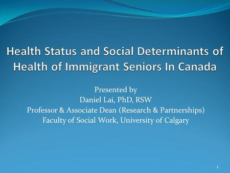 Presented by Daniel Lai, PhD, RSW Professor & Associate Dean (Research & Partnerships) Faculty of Social Work, University of Calgary 1.