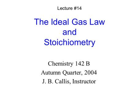 The Ideal Gas Law and Stoichiometry Chemistry 142 B Autumn Quarter, 2004 J. B. Callis, Instructor Lecture #14.