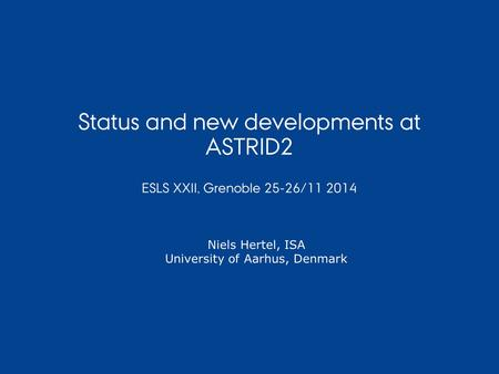 Status and new developments at ASTRID2 ESLS XXII, Grenoble 25-26/11 2014 Niels Hertel, ISA University of Aarhus, Denmark.