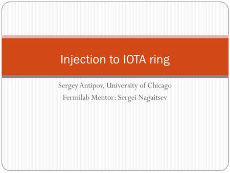Sergey Antipov, University of Chicago Fermilab Mentor: Sergei Nagaitsev Injection to IOTA ring.