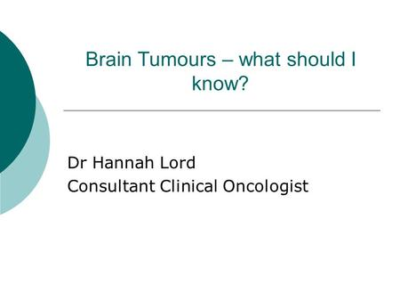 Brain Tumours – what should I know? Dr Hannah Lord Consultant Clinical Oncologist.