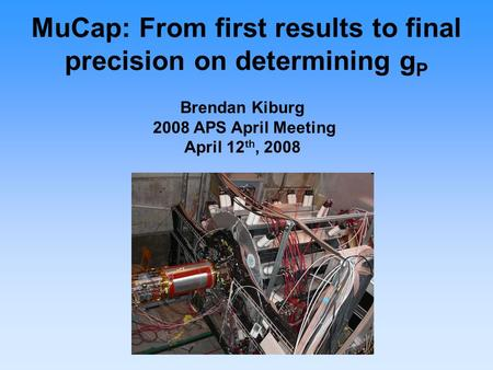 MuCap: From first results to final precision on determining g P Brendan Kiburg 2008 APS April Meeting April 12 th, 2008.