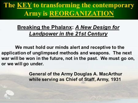 The KEY to transforming the contemporary Army is REORGANIZATION We must hold our minds alert and receptive to the application of unglimpsed methods and.