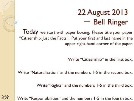 "22 August 2013 Bell Ringer 22 August 2013 一 Bell Ringer Today we start with paper boxing. Please title your paper ""Citizenship: Just the Facts"". Put your."