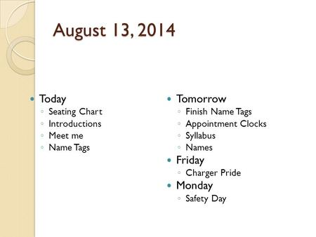 August 13, 2014 Today ◦ Seating Chart ◦ Introductions ◦ Meet me ◦ Name Tags Tomorrow ◦ Finish Name Tags ◦ Appointment Clocks ◦ Syllabus ◦ Names Friday.