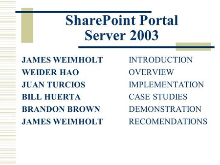 SharePoint Portal Server 2003 JAMES WEIMHOLT WEIDER HAO JUAN TURCIOS BILL HUERTA BRANDON BROWN JAMES WEIMHOLT INTRODUCTION OVERVIEW IMPLEMENTATION CASE.