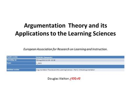 Argumentation Theory and its Applications to the Learning Sciences Douglas Walton CRRAR Parallel session: SESSION L (Symposia ) Presenting on: 30 Aug 2013.