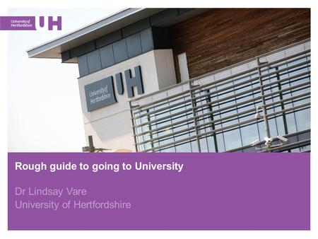 Rough guide to going to University Dr Lindsay Vare University of Hertfordshire.