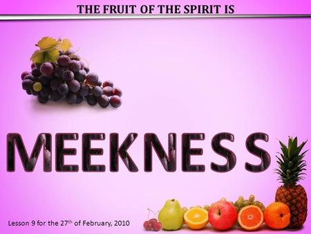 THE FRUIT OF THE SPIRIT IS Lesson 9 for the 27 th of February, 2010.