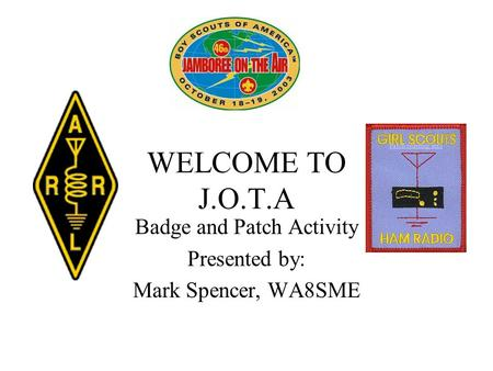 WELCOME TO J.O.T.A Badge and Patch Activity Presented by: Mark Spencer, WA8SME Patch ordering info.