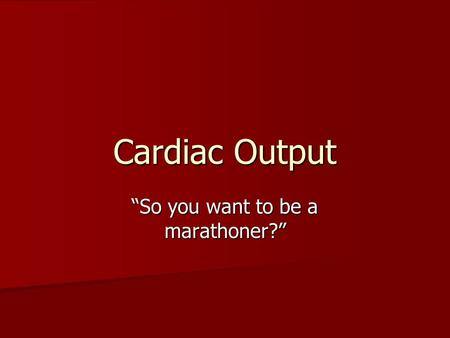 "Cardiac Output ""So you want to be a marathoner?""."