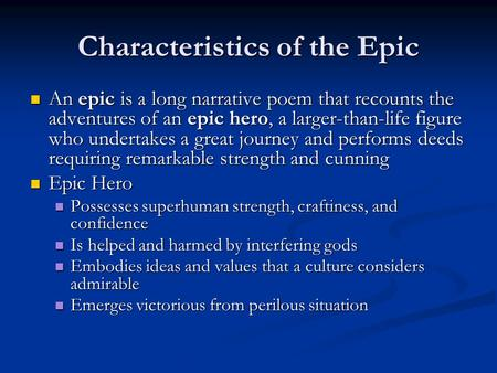 Characteristics of the Epic An epic is a long narrative poem that recounts the adventures of an epic hero, a larger-than-life figure who undertakes a great.