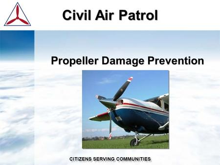 Civil Air Patrol CITIZENS SERVING COMMUNITIES Propeller Damage Prevention.