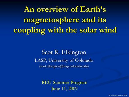 S. Elkington, June 11, 2009 An overview of Earth's magnetosphere and its coupling with the solar wind Scot R. Elkington LASP, University of Colorado
