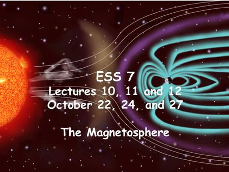 ESS 7 Lectures 10, 11 and 12 October 22, 24, and 27 The Magnetosphere.