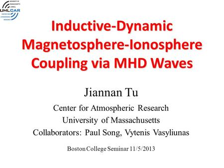 Inductive-Dynamic Magnetosphere-Ionosphere Coupling via MHD Waves Jiannan Tu Center for Atmospheric Research University of Massachusetts Collaborators: