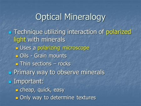 Optical Mineralogy Technique utilizing interaction of polarized light with minerals Uses a polarizing microscope Oils - Grain mounts Thin sections – rocks.