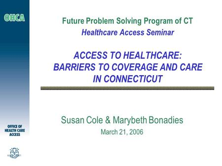 Future Problem Solving Program of CT Healthcare Access Seminar ACCESS TO HEALTHCARE: BARRIERS TO COVERAGE AND CARE IN CONNECTICUT Susan Cole & Marybeth.